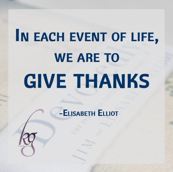 """I believe that perhaps the most effective 'balance wheel' in a believer's life is just this. In each event of life, we are to give thanks."" (Elisabeth Elliot)"