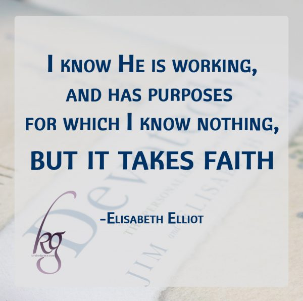 """I know He is working, and has purposes for which I know nothing, but it takes faith—and I've found that this means active, operative, continued faith and faithfulness."" (Elisabeth Elliot)"