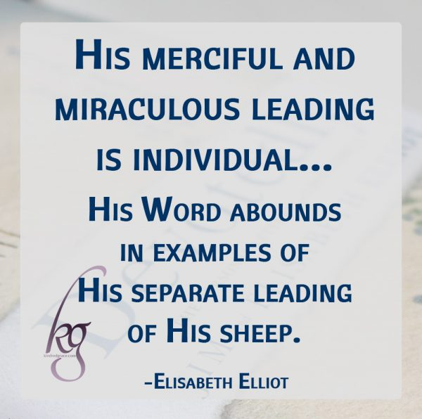"""He calleth His own sheep by name, and leadeth them out."" So His merciful and miraculous leading is individual—""Thou (singular) shalt remember all the way which the Lord thy God led thee."" The temptation is great to imitate or to expect the same manner of guidance which God has given another. ""What is that to Thee; follow thou Me."" His Word abounds in examples of His separate leading of His sheep. (Elisabeth Elliot)"