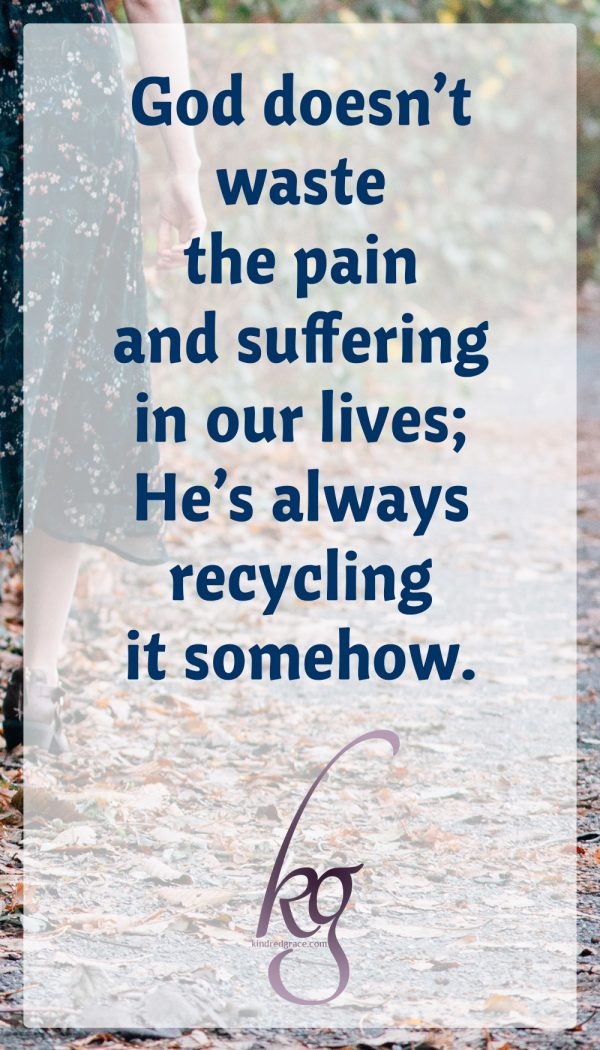 Only He knows exactly why, but the longer I'm at this, the more I'm able to trust His goodness. This I know for sure: God doesn't waste the pain and suffering in our lives; He's always recycling it somehow.