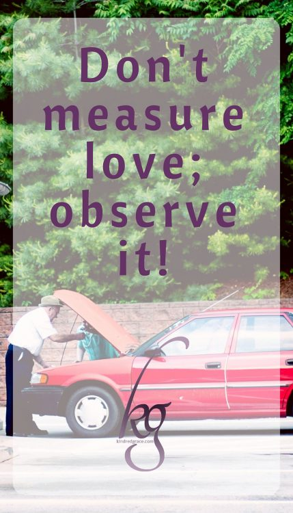 Don't measure love; observe it.