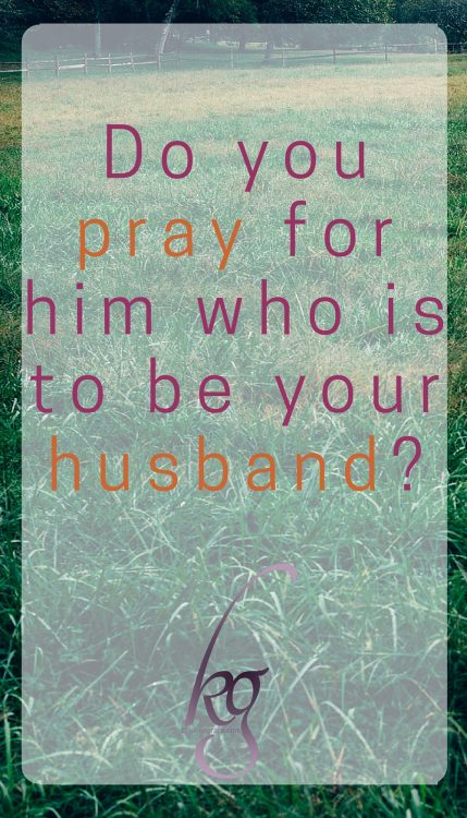 Do you pray for him who is to be your husband?