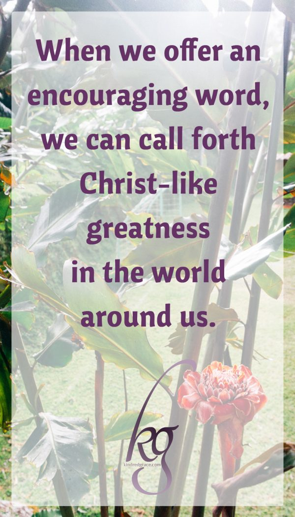 When we do something as simple as to offer an encouraging word, we can call forth Christ-like greatness in the world around us.