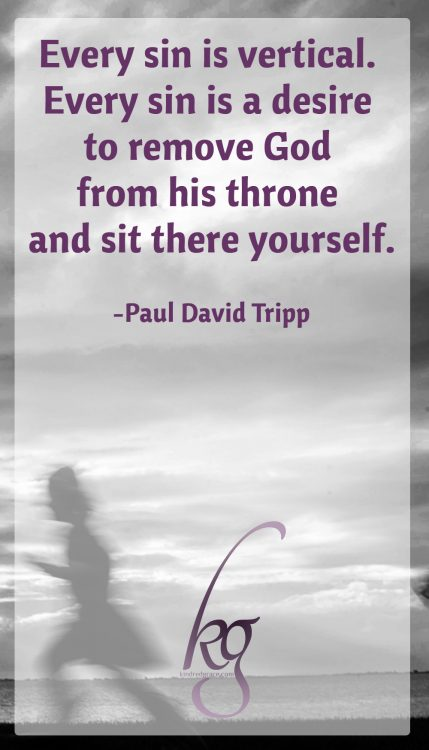 """Every sin is vertical. Every sin is a desire to remove God from his throne and sit there yourself."" (Paul David Tripp)"