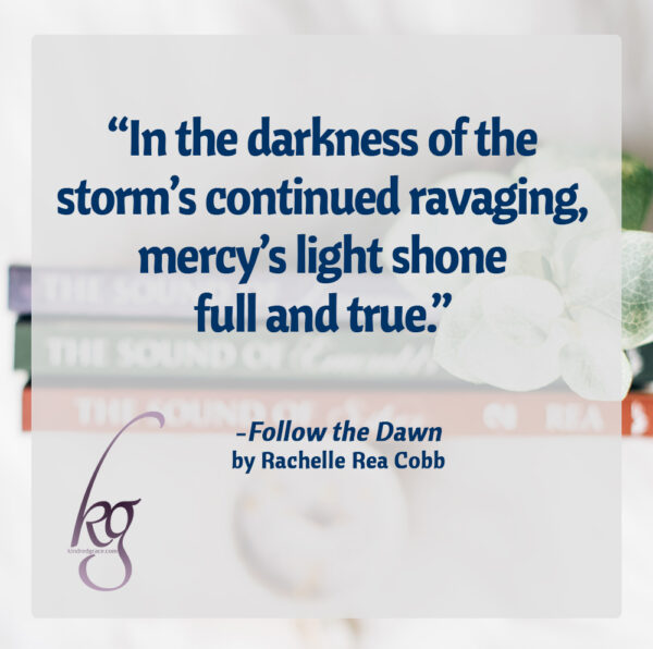 """In the darkness of the storm's continued ravaging, mercy's light shone full and true."" (from Follow the Dawn by Rachelle Rea Cobb)"