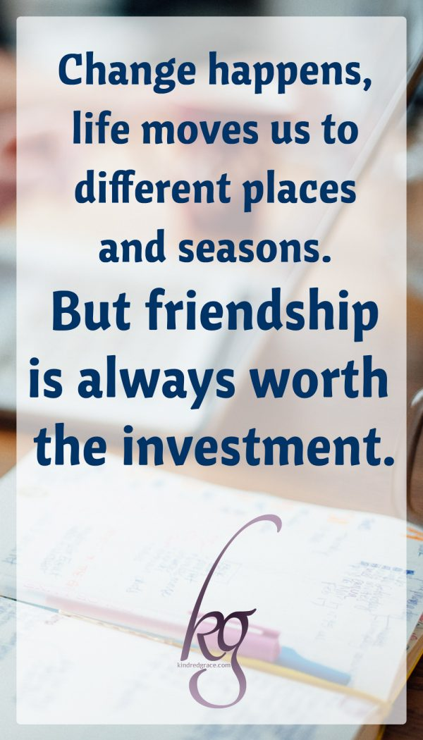 Change happens, life moves us to different places and seasons. But friendship is always worth the investment.