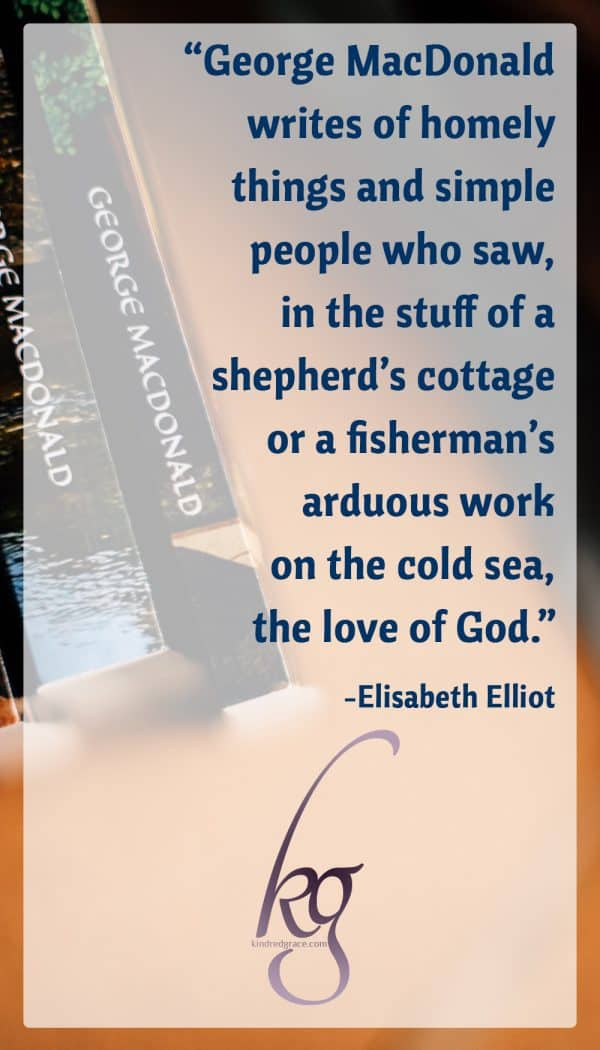 """George MacDonald writes of homely things and simple people who saw, in the stuff of a shepherd's cottage or a fisherman's arduous work on the cold sea, the love of God."" -Elisabeth Elliot"