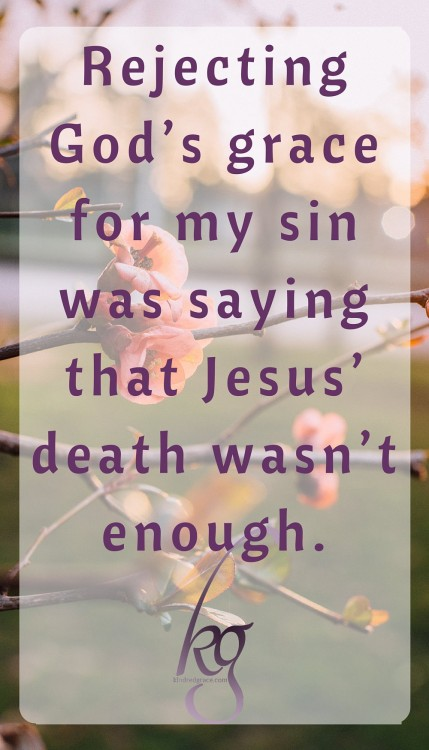 Rejecting God's grace for my sin was saying that Jesus' death wasn't enough.