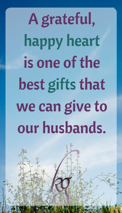 A contented, grateful, happy heart is one of the best gifts that we can give to our husbands.