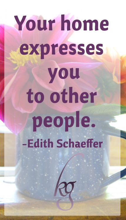 Your home expresses you to other people. (Edith Schaeffer, The Hidden Art of Homemaking)