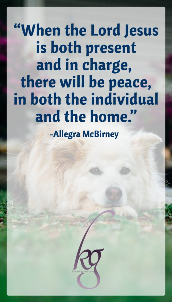 """When the Lord Jesus is both present and in charge, there will be peace, in both the individual and the home."" (from What is a home? by Allegra McBirney)"