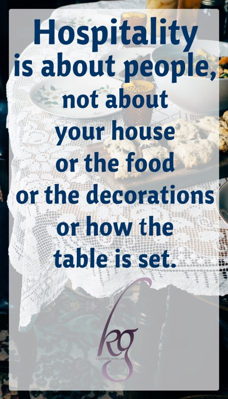 Hospitality is about people, not about your house or the food or the decorations or how the table is set.
