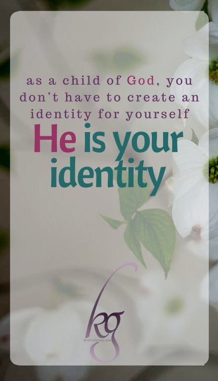 Because of the freedom you have as a child of God, you don't have to create an identity for yourself: He is your identity.
