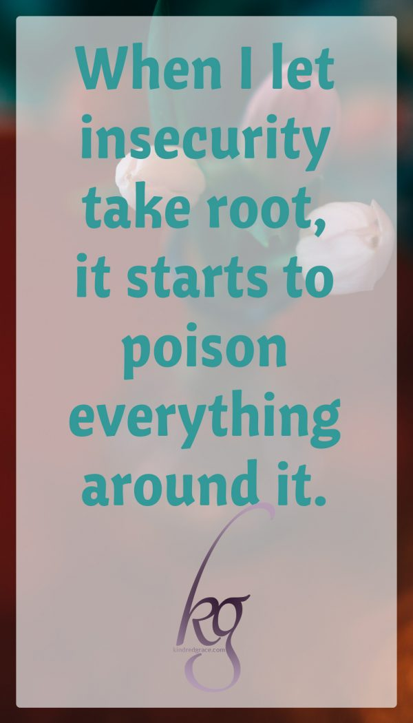 When I let insecurity take root, it starts to poison everything else around it.