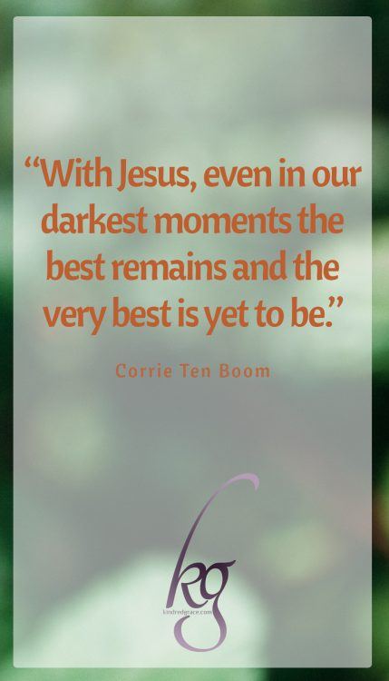 """With Jesus, even in our darkest moments the best remains and the very best is yet to be."" (Corrie ten Boom)"