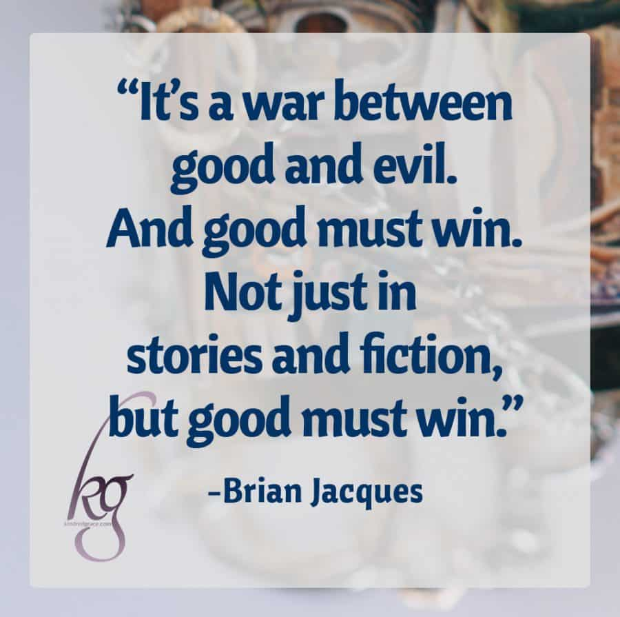 """It's a war between good and evil. And good must win. Not just in stories and fiction, but good must win."" (Brian Jacques in an interview with the Thalia Kids' Book Club)"