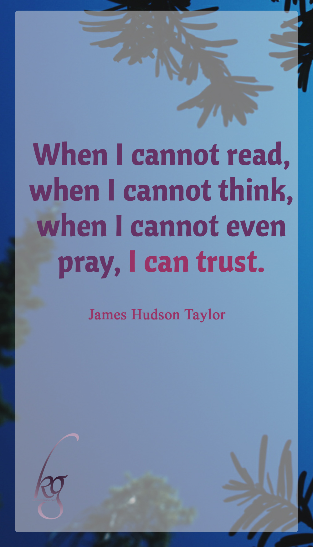 """When I cannot read, when I cannot think, when I cannot even pray, I can trust."" (James Hudson Taylor)"
