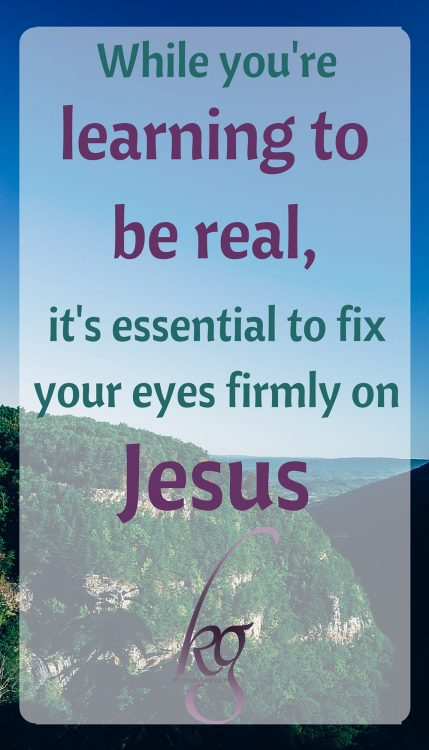 While you're learning to be real, it's essential to fix your eyes firmly on Jesus.