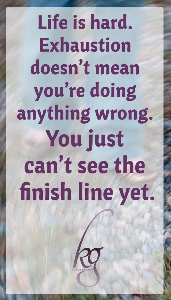 life is hard. Marathons are long and grueling. Everyone gets tired; it's okay. Exhaustion doesn't mean you're doing anything wrong. You just can't see the finish line yet.