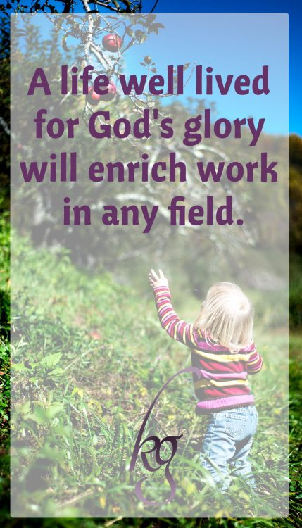 A life well lived for God's glory will enrich work in any field.