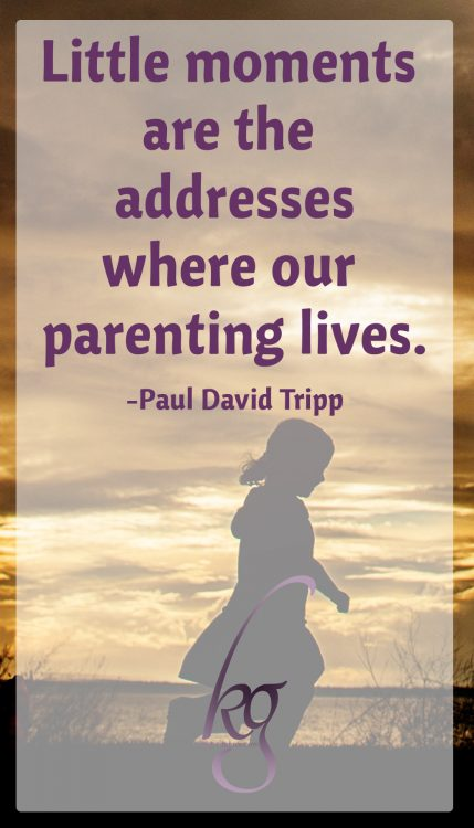 """Little moments are the addresses where our parenting lives."" (Paul David Tripp)"