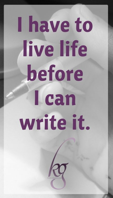 I have to live life before I can write it.