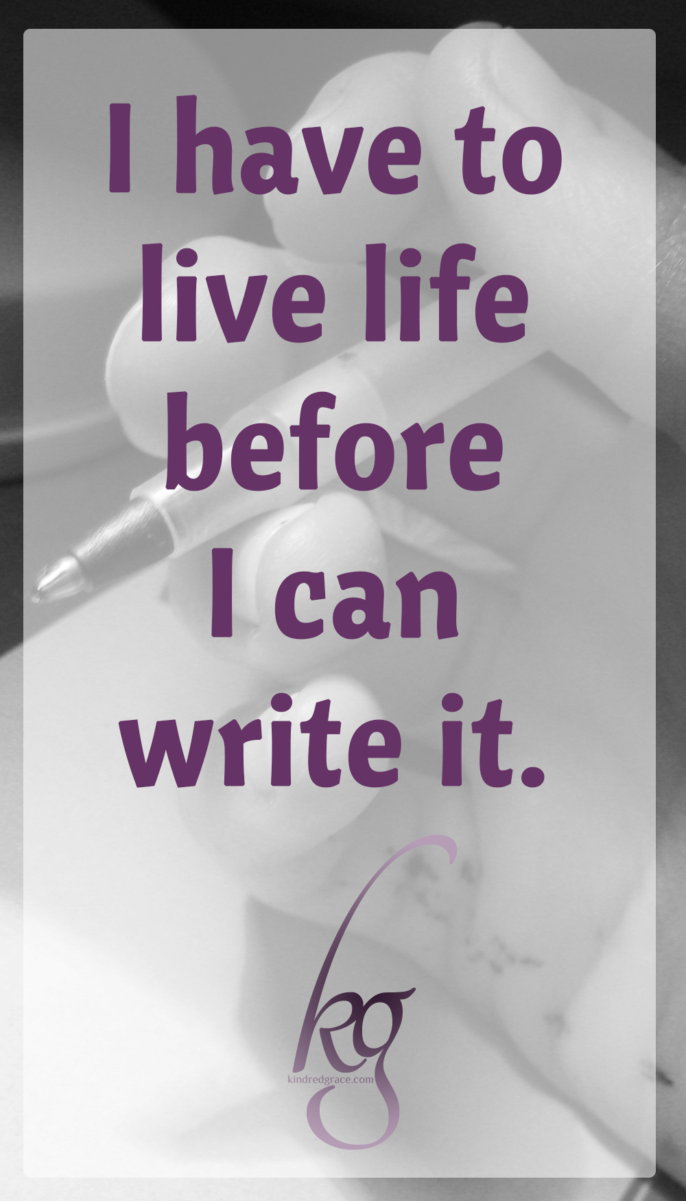 I have to live life before I can write it. via @KindredGrace