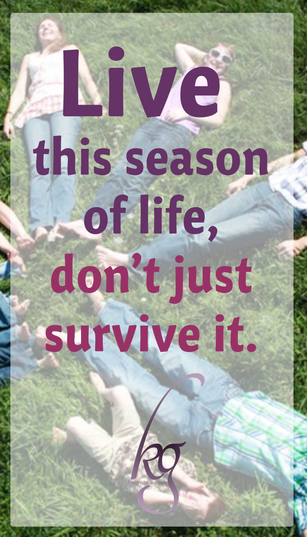 Live this season of life – don't just survive it. Live this season by letting it make you instead of break you.