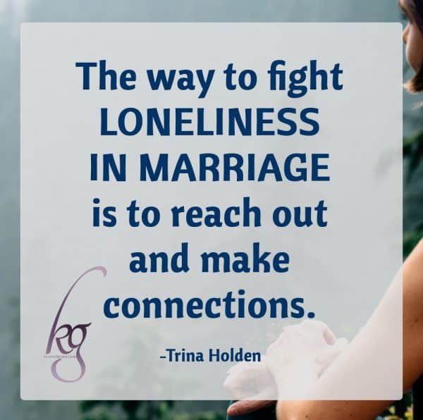 The way to fight loneliness in marriage is to reach out and make connections.