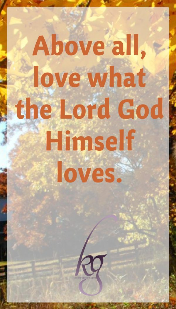 """Above all, love what the Lord God Himself loves: """"For man looks on the outward appearance, but the Lord looks on the heart."""" (1 Samuel 16:7)"""