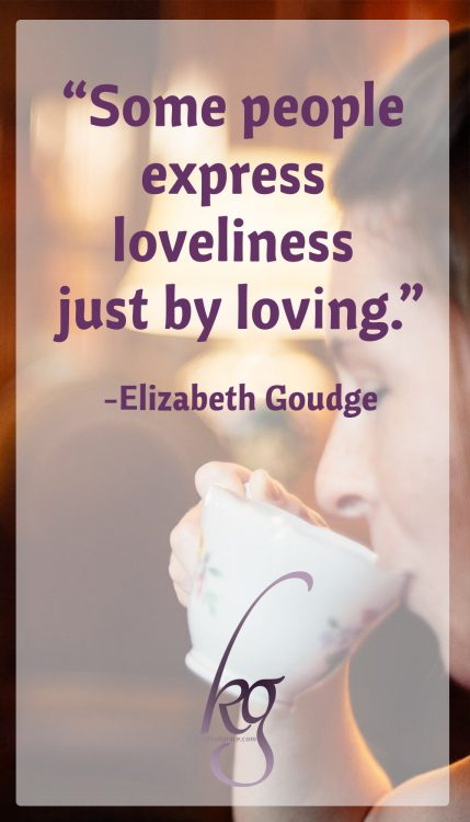 """Pens and paint, a good voice production, and grease paint and things aren't the only means of expression. Some people express loveliness just by loving."" (Elizabeth Goudge)"