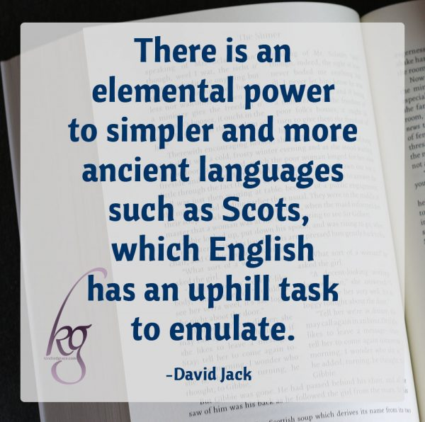"""There is an elemental power to simpler and more ancient languages such as Scots, which English has an uphill task to emulate."" (David Jack in an interview on The Cultivating Project)"