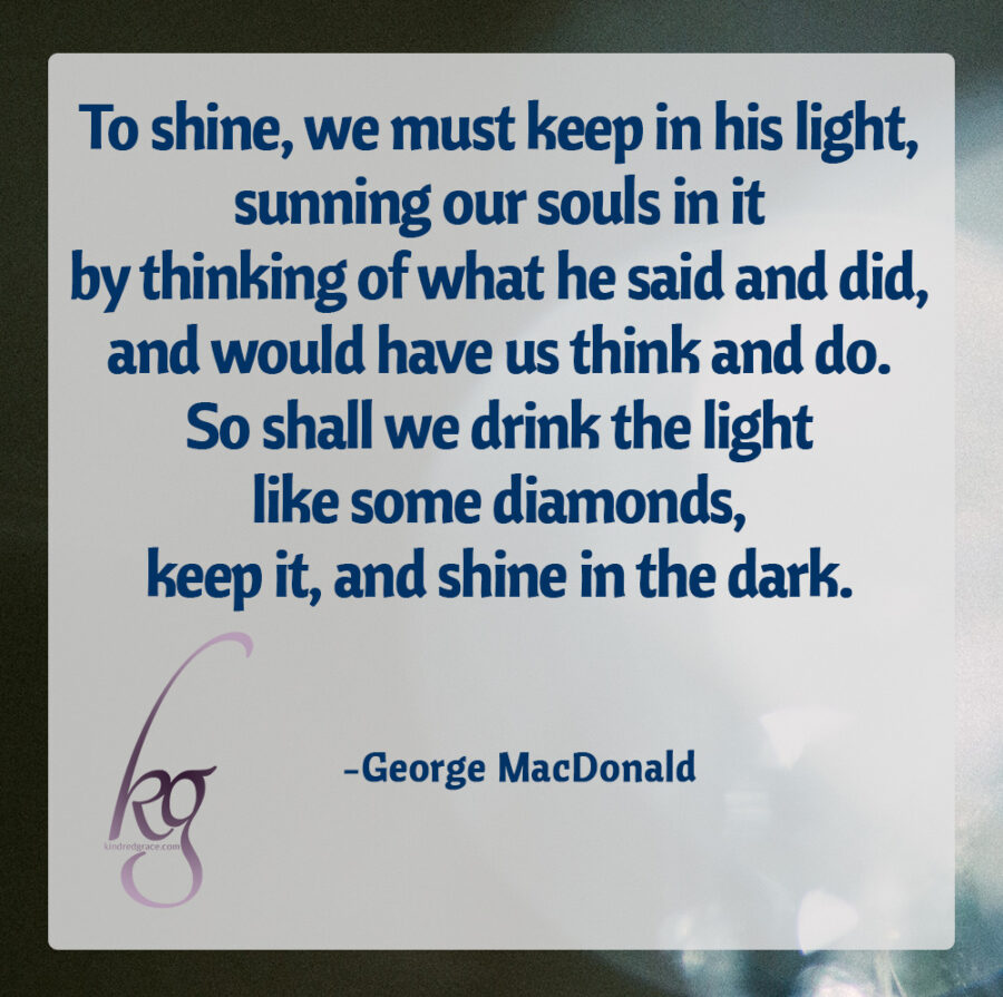 """To shine, we must keep in his light, sunning our souls in it by thinking of what he said and did, and would have us think and do. So shall we drink the light like some diamonds, keep it, and shine in the dark."" (George MacDonald, The Hope of the Gospel)"