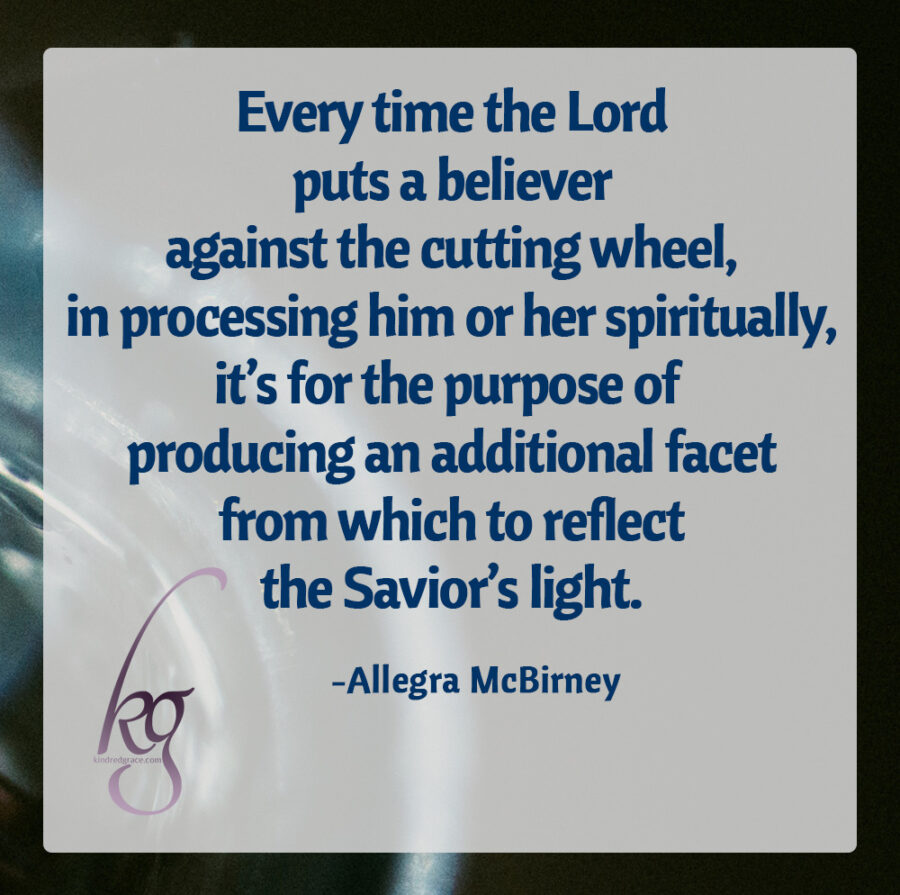 """Every time the Lord puts a believer against the cutting wheel, in processing him or her spiritually, it's for the purpose of producing an additional facet from which to reflect the Savior's light.""  (Allegra McBirney, God's Diamonds)"