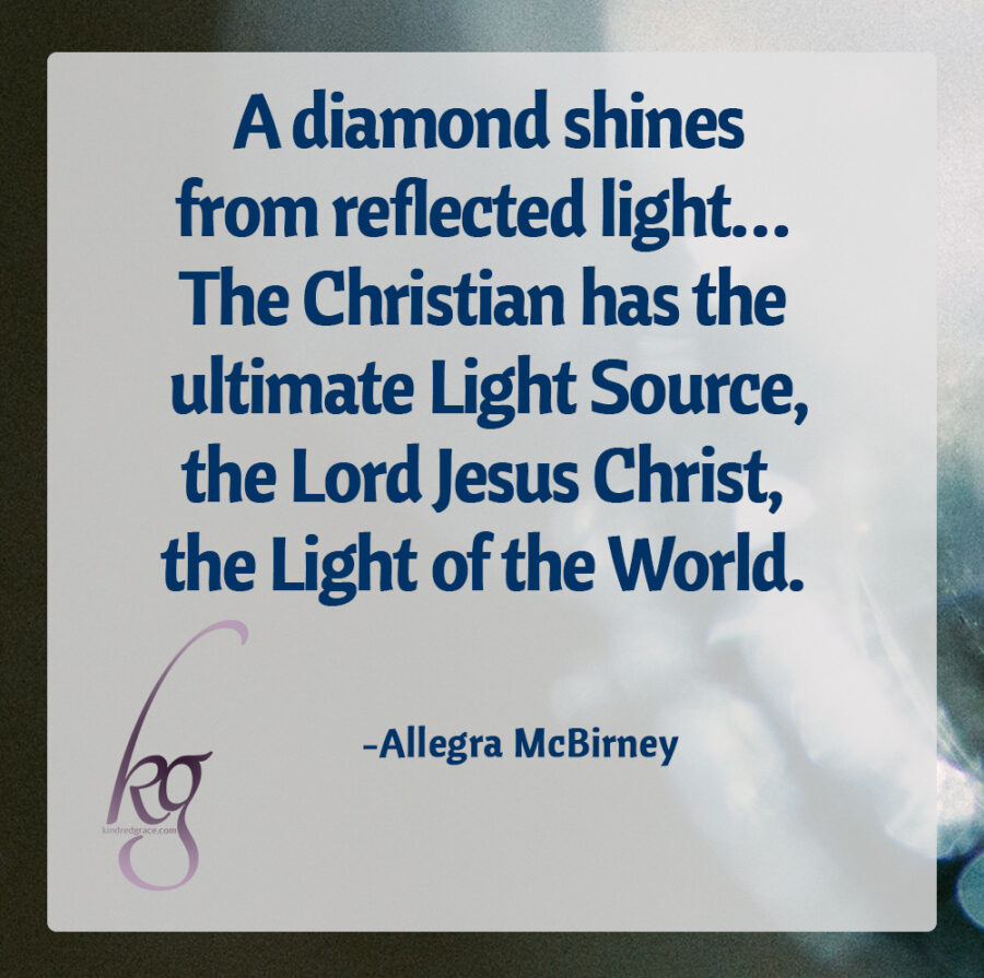 """A diamond shines from reflected light… And, plainly, the Christian has the ultimate Light Source, the Lord Jesus Christ, the Light of the World. It is Christ's shining deep within which results in that spiritual sparkle which cannot be duplicated by the make-believer.""  (Allegra McBirney, God's Diamonds)"