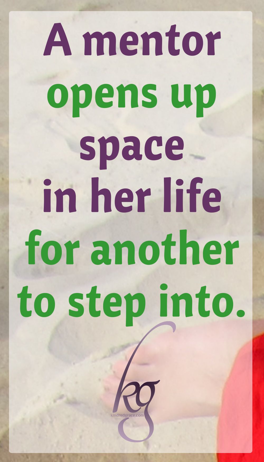 A mentor opens up space in her life for another to step into. A mentor is there.
