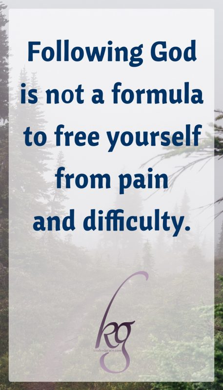 Following God is not a formula to free yourself from pain and difficulty.