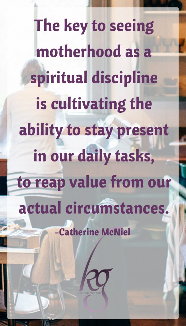 """The key to seeing motherhood as a spiritual discipline . . . is cultivating the ability to stay present in our daily tasks, to reap value from our actual circumstances."""
