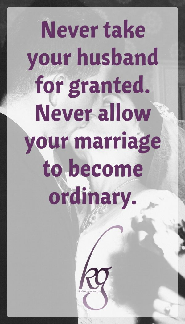 From my vantage point of 63 years of marriage, I am aware of the brevity of life. I encourage you to never take your husband for granted. In other words, never allow your marriage to become ordinary.