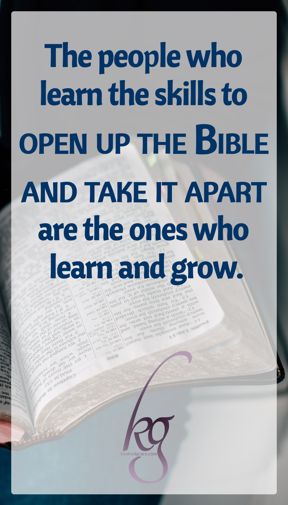 The people who learn the skills to open up the Bible and take it apart are the ones who learn and grow. They are the ones who understand the words on the page and start to know God and feel comfortable in relationship with him.