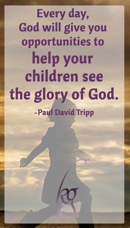 """Every day, God will give you theological opportunities, moments to help your children see the one thing they desperately need to see [the glory of God]."" (Paul David Tripp)"
