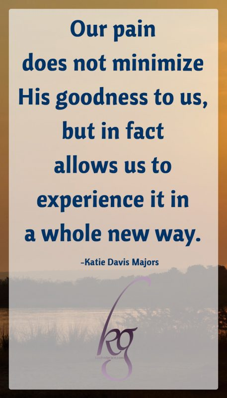 Our pain does not minimize His goodness to us, but in fact allows us to experience it in a whole new way.