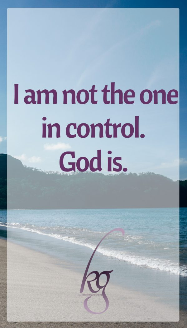 I am not the one in control, no matter how many times I try to be. God is.