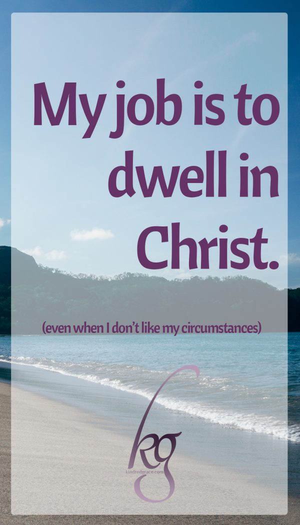 My job is to dwell in Christ, even when I don't like my circumstances.
