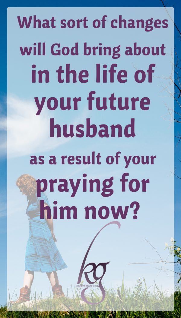 """What sort of changes will God bring about in the life of your future husband as a result of your praying for him now? We don't know. As you pray for him, what sort of changes will God initiate in your heart? We don't know that either. But we do know there's only one way to find out."" (Praying for Your Future Husband)"