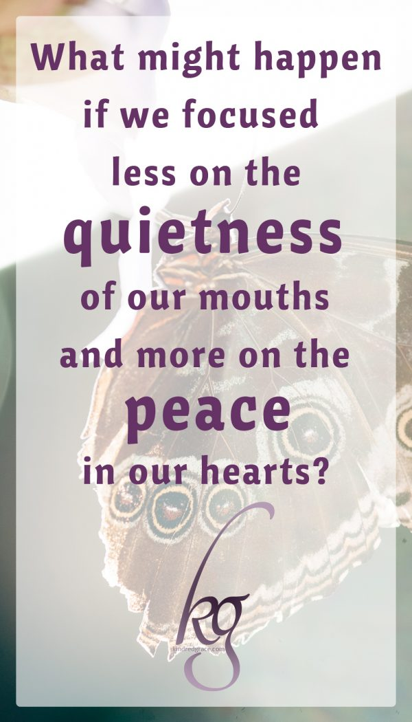 "What might happen if instead of assuming that ""gentle and quiet"" is a restrictive term or that it suits some personalities and not others, we focused less on the quietness of our mouths and more on the peace in our hearts?"