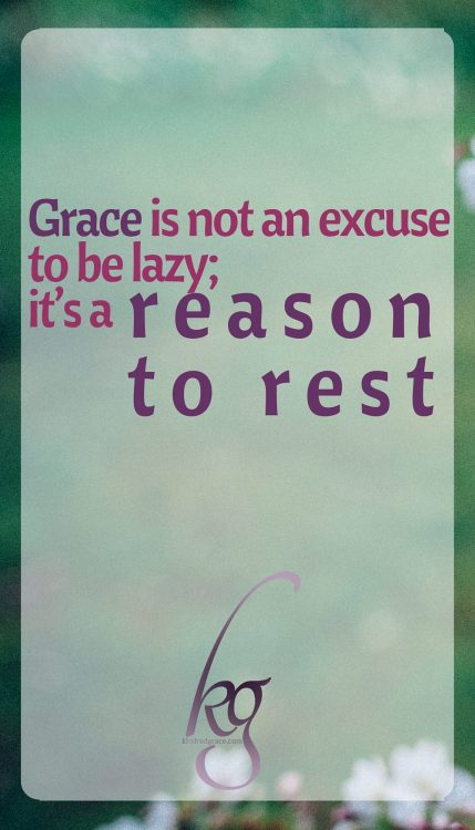 Grace is not an excuse to be lazy; it's a reason to orest.