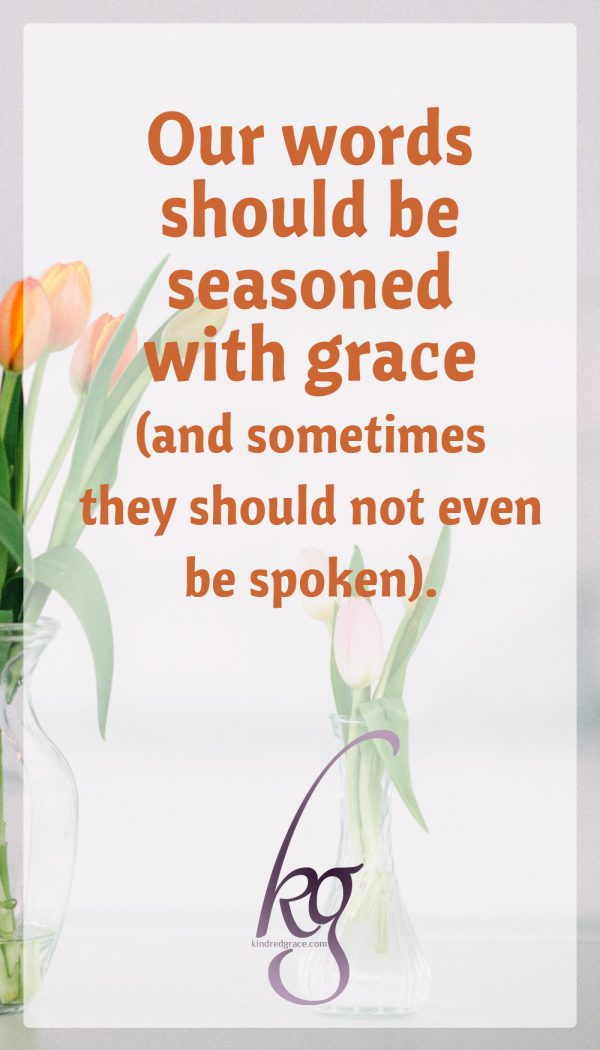 Our words should be seasoned with grace and sometimes they should not even be spoken.