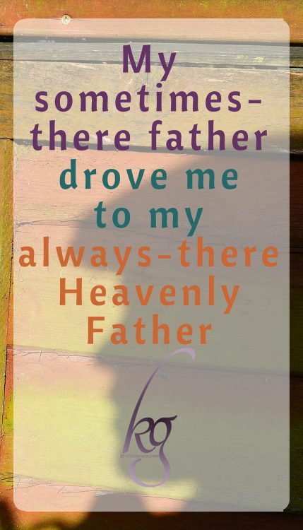 My experiences with my sometimes-there father drove me to my always-there Heavenly Father.