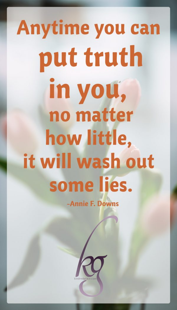 Anytime you can put truth in you, no matter how little, it will wash out some lies.